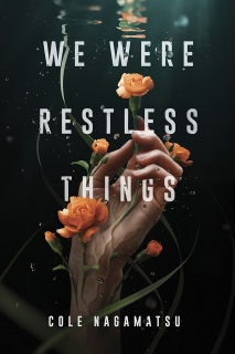 We Were Restless Things by Cole Nagamatsu