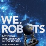 We, Robots: Artificial Intelligence in 100 Stories by Simon Ings
