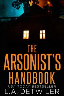 The Arsonist's Handbook by L.A. Detwiler